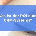 Was ist der ROI eines CRM-Systems?